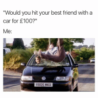 "Would do it for a tenner tbh: Would you hit your best friend with a  car for £100?""  Me:  V805 MKX Would do it for a tenner tbh"