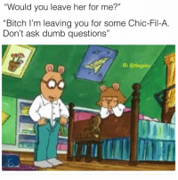 "Byeee: Would you leave her for me?""  ""Bitch l'm leaving you for some Chic-Fil-A.  Don't ask dumb questions""  L0  IG: @thegainz  at Byeee"