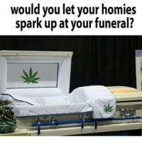 Dope, Weed, and Marijuana: would you let your homies  spark up at your funeral? Yes or No 🤔 @dope_weed_photos