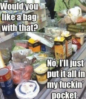 Tuna, Pocket, and You: Would you  like a bag  with that?  No, Illjust  put itall in  my fuckin'  pocket.  Tuna  BRIE Everytime
