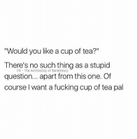 """Fucking, British, and Tea: """"Would you like a cup of tea?""""  There's no such thing as a stupid  question... apart from this one. Of  course l want a fucking cup of tea pal  FB The Archbishop of Banterbury Pls"""
