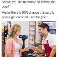 "Carding: Would you like to donate $1 to help the  poor?""  Me: lol there is 90% chance this card is  gonna get declined. I am the poor."