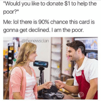 "😂💯: Would you like to donate $1 to help the  poor?""  Me: lol there is 90% chance this card is  gonna get declined. I am the poor.  @thenewsclan 😂💯"