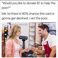 "If anyone's trying to donate to a good cause feel free to Venmo me. I am a good cause.: ""Would you like to donate $1 to help the  poor?""  Me: lol there is 90% chance this card is  gonna get declined. I am the poor.  @thenewsclan If anyone's trying to donate to a good cause feel free to Venmo me. I am a good cause."