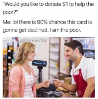 "Help me I'm poor! 😭 @thenewsclan 😂🤣 follow @thenewsclan @thenewsclan: ""Would you like to donate $1 to help the  poor?  Me: lol there is 90% chance this card is  gonna get declined. I am the poor.  @thenewsclan Help me I'm poor! 😭 @thenewsclan 😂🤣 follow @thenewsclan @thenewsclan"