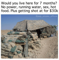 Food, Homie, and Memes: Would you live here for 7 months?  No power, running water, sex, hot  food. Plus getting shot at for $30k  @pop_smoke_official Tag a homie who would !