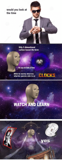 """Life, Reddit, and Time: would you look at  the time  Silly 3 dimentional  carbon based life form  He says he looks at time  While he merely observes  what his species refer to as  WATCH AND LEARN  YeS <p>[<a href=""""https://www.reddit.com/r/surrealmemes/comments/7i66ds/c_l_o_c_k_s/"""">Src</a>]</p>"""