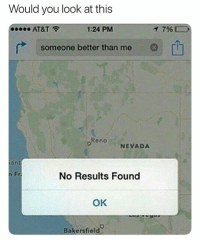 At&t, Girl Memes, and Reno: Would you look at this  AT&T  1:24 PM  796  someone better than me  Reno  NEVADA  an  n Fr  No Results Found  OK  Bakersfield 😂😂😂😂😂😂
