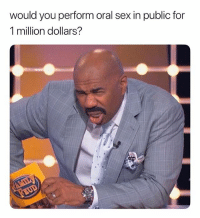 Sex, Dank Memes, and Oral Sex: would you perform oral sex in public for  1 million dollars? I'm Jus Here For The Comments. LetsGo