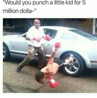 "Pay up😂💯 Turn on post notifications🆕: Would you punch a little kid for 5  million dolla-"" Pay up😂💯 Turn on post notifications🆕"