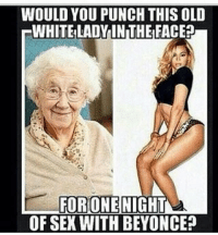 All I'm sayin is , I'm deckin ha shit .: WOULD YOU PUNCH THIS OLD  WHITE LADY IN THE FACE?  FORONE NIGHT  OF SEK WITH BEYONCE? All I'm sayin is , I'm deckin ha shit .