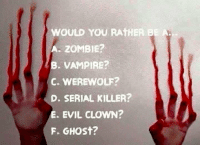 evil clown: WOULD YOU RATHER BE  A. ZOMBIE?  VAMPIRE?  C. WEREWOLF?  D. SERIAL KILLER?  E. EVIL CLOWN?  F. GHOst?