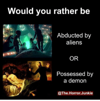 abducted by aliens of course: Would you rather be  Abducted by  aliens  OR  Possessed by  a demon  @The.Horror.Junkie abducted by aliens of course