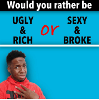 Memes, Sexy, and Ugly: Would you rather be  UGLY  SEXY  RICH  BROKE I am already Ugly & Broke, so let me get my coin!! 😩😩