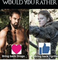 Memes, Would You Rather, and Back: WOULD YOU RATHER  Bring back Drogo  Bring back Ygritte
