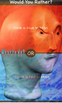 "Af, Reddit, and Would You Rather: Would You Rather?  Clink a blue button  Clonk a red button <p>[<a href=""https://www.reddit.com/r/surrealmemes/comments/8hnx0q/the_choice_must_be_w%C3%AF%C5%A1%C4%99/"">Src</a>]</p>"