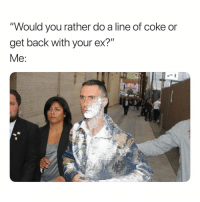 "Bruh, Life, and Would You Rather: ""Would you rather do a line of coke or  get back with your ex?"" She Still Tryna Ruin My Life. 😩😩 BruH"