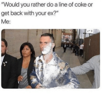 "Funny, Memes, and Would You Rather: ""Would you rather do a line of coke or  get back with your ex?""  Me: dm this to your ex"