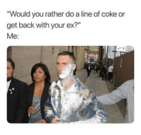 "When cocaine is life: ""Would you rather do a line of coke or  get back with your ex?""  Me: When cocaine is life"