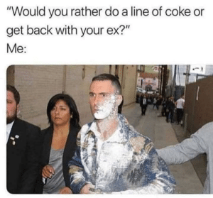 "Would You Rather, Dank Memes, and Tough: ""Would you rather do a line of coke or  get back with your ex?""  Me: Not a tough choice!"