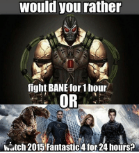 I would fight bane for 24 hours marvel marveluniverse marvelcomics dccomics dc batman avengers captainamerica ironman justiceleague comics: Would you rather  fight BANE for 1hour  OR  hutch 2015 Fantastic4 for24 hours? I would fight bane for 24 hours marvel marveluniverse marvelcomics dccomics dc batman avengers captainamerica ironman justiceleague comics