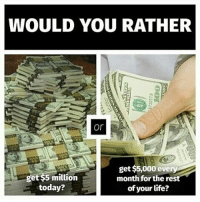 Left or Right? 💵🤔 money moneycanbuyhappiness doit rich broke gamer otaku ps4 xboxone pc nintendoswitch chooseone memes instagram memestealer: WOULD YOU RATHER  get$5,000 eve  get $5 million  month for the res  today?  of your life? Left or Right? 💵🤔 money moneycanbuyhappiness doit rich broke gamer otaku ps4 xboxone pc nintendoswitch chooseone memes instagram memestealer
