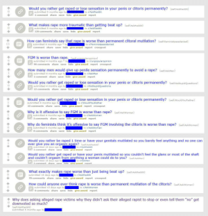 Well, this person's post history was a wild ride. [CW: rape]: Would you rather get raped or lose sensation in your penis or clitoris permanently? (self.AskReddit)  submitted 5 months ago by  to r/AskReddit  1 comment share save hide give award report  What makes rape more traumatic than getting beat up? (self.AskReddit)  to r/AskReddit  submitted 5 months ago by  126 comments share save hide give award report  How can feminists say that rape is worse than permanent clitoral mutilation? (self.Feministpassdenied)  submitted 4 months ago by  comment share save hide give award report crosspost  to r/Feministpassdenied  FGM is worse than rape. (self.unpopularopinion)  submitted 4 months ago by  96 comments share save hide give award report crosspost  to r/unpopularopinion  How many men would give up penile sensation permanently to avoid a rape? (selfAskMen)  submitted 4 months ago by  1 comment share save hide give award report  to r/AskMen  Would you rather get raped or lose sensation in your penis or clitoris permanently? (self.NoStupidQuestions)  submitted 4 months ago by  to r/NoStupidQuestions  12 comments share save hide give award report  Would you rather get raped or lose sensation in your penis or clitoris permanently? (self.WouldYouRather)  submitted 4 months ago by  to r/WouldYouRather  23 comments share save hide give award report crosspost  Why is it offensive to say FGM is worse than rape? (self.AskWomen)  submitted 4 months ago by  3 comments share save hide give award report  to r/AskWomen  Why do feminists think it's offensive to say FGM involving the clitoris is worse than rape? (self.AskWomen)  to r/AskWomen  submitted 4 months ago by  8 comments share save hide give award report  Would you rather be raped 1 time or have your genitals mutilated so you barely feel anything and no one can  ever give you an orgasm again? (self.AskReddit)  submitted 15 days ago by  1 comment share save hide give award report  to r/AskReddit  Would you rather get raped or h