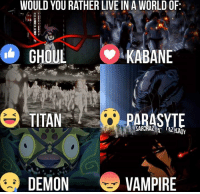 Memes, Titanic, and Would You Rather: WOULD YOU RATHER LIVE IN A WORLD OF  GHOUL  KABANE  TITAN  PARASYTE  DEMON  VAMPIRE Please like --> Anime GIFs
