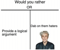 Argumenting: Would you rather  OR  Dab on them haters  Provide a logical  argument