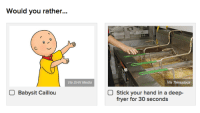 "Caillou, Gif, and Meme: Would you rather...  Via DHX Media  Via Thinkstock  Babysit Caillou  Stick your hand in a deep-  fryer for 30 seconds <p><a href=""http://ruinedchildhoods.com/post/170213323899/gottalovesteak-buzzfeedcanada-legitimately"" class=""tumblr_blog"" target=""_blank"">ruinedchildhood</a>:</p> <blockquote> <p><a href=""http://gottalovesteak.tumblr.com/post/170208414107/buzzfeedcanada-legitimately-cant-decide-the"" class=""tumblr_blog"" target=""_blank"">gottalovesteak</a>:</p> <blockquote> <p><a href=""https://buzzfeedcanada.tumblr.com/post/134477043698/legitimately-cant-decide"" class=""tumblr_blog"" target=""_blank"">buzzfeedcanada</a>:</p> <blockquote><p>legitimately can't decide</p></blockquote> <p>the meme doesnt specify whether or not the deepfryer is turned on so ill go with that choice because that means, semantically, you indeed have the option to turn it off, just as long as it's a deepfryer</p> </blockquote> <figure class=""tmblr-full"" data-orig-height=""304"" data-orig-width=""552""><img src=""https://78.media.tumblr.com/c56acdfa174426c6bc5b37d6d40ed6af/tumblr_inline_p391joVtWa1ty99rh_540.gif"" data-orig-height=""304"" data-orig-width=""552""/></figure></blockquote>"