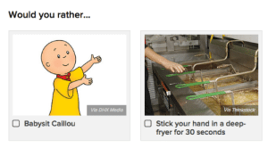 Caillou, Gif, and Meme: Would you rather...  Via DHX Media  Via Thinkstock  Babysit Caillou  Stick your hand in a deep-  fryer for 30 seconds ruinedchildhood: gottalovesteak:  buzzfeedcanada: legitimately can't decide the meme doesnt specify whether or not the deepfryer is turned on so ill go with that choice because that means, semantically, you indeed have the option to turn it off, just as long as it's a deepfryer