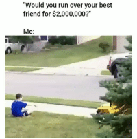 """Best Friend, Funny, and Run: """"Would you run over your best  friend for $2,000,000?""""  Me: 4 surly running yall over"""
