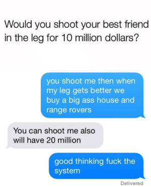dickory-hickory-dock:  surprisebitch:  now this is true friendship   tru love : Would you shoot your best friend  in the leg for 10 million dollars'?   you shoot me then when  my leg gets better we  buy a big ass house and  range rovers  You can shoot me also  will have 20 million  good thinking fuck the  system  Delivered dickory-hickory-dock:  surprisebitch:  now this is true friendship   tru love