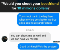 """Ass, Memes, and Big Ass: """"Would you shoot your bestfriend  for 10 millions dollars?  You shoot me in the leg then  when my leg gets better we buy  a big ass house and Ferraris  8:36 p.m  You can shoot me as well and  we can have 20 million  VIA 8SHIT  Good thinking! F*ck the system! This is how you do it"""