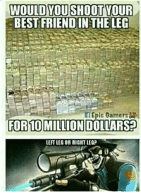 Epic Gamer: WOULD YOU SHOOT YOUR  EBEST FRIENDIN THE LEG  Epic Gamers  FOR 10 MILLION DOLLARS  LEFTLEC OR RIGHT LEG?