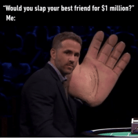 "9gag, Best Friend, and Friends: ""Would you slap your best friend for $1 million?""  Me: I'd do it for a free lunch friends slap ryanreynolds 9gag"