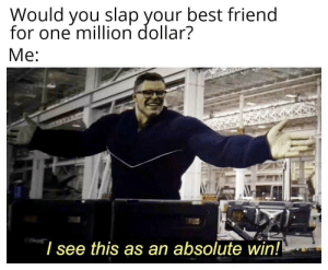 Best Friend, Reddit, and Best: Would you slap your best friend  for one million dollar?  I see this as an absolute win! I was born to do this