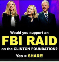 Fbi, Memes, and 🤖: Would you support an  FBI RAID  on the CLINTON FOUNDATION?  YesE SHARE! Yes!