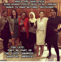America, Field Trip, and School: WOULD YOU TRUST THIS  HIGH-SCHOOL-FIELD-TRIP-TO-DC LOOKING  BUNCH TO MAKE NATIONAL DECISIONS?  TOO LATE  THEY RE PART OF  THE 116TH CONGRESS  WAKE UP. AMERICA