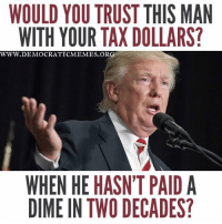 "Memes, Taxes, and Trump: WOULD YOU TRUST THIS MAN  WITH YOUR TAXDOLLARS?  WWW. DEMOCRATICMEMES ORG  WHEN HE HASN'T PAID A  DIME IN TWO DECADES? ""Share"" if you're disgusted that Trump hasn't paid income taxes in 20 years!!   www.democraticmemes.org"