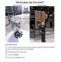 Memes, 🤖, and Super: Would you use this toilet?  From the inside  From the outside,  Yourswanpnncess.  I would stand outside it and shove my face against the glass to make the  person inside feel super uncomfortable.  Reblogging for the comment.  THAT COMMENT  LOL THAT COMMENT!! xD The best part is this person is talking too themselves. • • { funnytumblr textposts funnytextpost tumblr funnytumblrpost tumblrfunny followme tumblrfunny textpost tumblrpost haha shoutout}