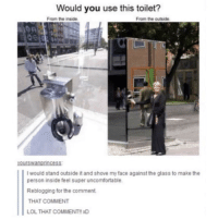 Lol, Mean, and Super: Would you use this toilet?  From the inside  From the outside  yourswanpincess  I would stand outside it and shove my face against the glass to make the  person inside feel super uncomfortable.  Reblogging for the comment  THAT COMMENT  LOL THAT COMMENT!! XD Doesnt the solid line mean it was posted by the same person???