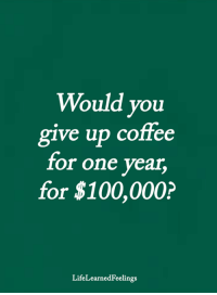 <3: Would you  ve up coffee  g1  for one year  for $100,000?  LifeLearnedFeelings <3