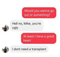9gag, Dank, and Ugly: Would you wanna go  out or something?  Hell no, Mike, you're  ugly  At least I have a good  heart  I dont need a transplant At least she's honest. https://9gag.com/gag/a2o0EyD?ref=fbpic
