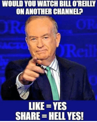 Memes, Watch, and Hell: WOULD YOU WATCH BILLO REILLY  ON ANOTHERCHANNEL  LIKE YES  SHARE HELL YES! What do you say?