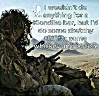 Memes, Define, and Bacon: wouldn't do  anything for a  Klondike Caro but I  d  do some sketchy  shit for som  whiskey and bacon define sketchy... what brand & how crispy?
