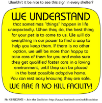"""Wouldn't it be nice if there was a sign like this in every shelter???: Wouldn't it be nice to see this sign in every shelter?  WE UNDERSTAND  that sometimes """"things"""" happen in life  unexpectedly. When they do, the best thing  for your pet is to come to us. We will do  everything in our power to find a way to  help you keep them. If there is no other  option, we will be more than happy to  take care of them for you and make sure  they get qualified foster care in a loving  environment, until they can be placed  in the best possible adoptive home.  You can rest easy knowing they are safe  WE ARE A NO KILL FACILITY!  No Kill WORKS  Join the Coalition: http://www.facebook.com/nokillcoalition Wouldn't it be nice if there was a sign like this in every shelter???"""