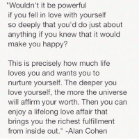 """Hump Day, Inside Out, and Life: """"Wouldn't it be powerful  if you fell in love with yourself  so deeply that you'd do just about  anything if you knew that it would  make you happy?  This is precisely how much life  loves you and wants you to  nurture yourself. The deeper you  love yourself, the more the universe  will affirm your worth. Then you can  enjoy a lifelong love affair that  brings you the richest fulfillment  from inside out  Alan Cohen Happy hump day, Scorpios 😊♏️ LoveYourself ❤️"""