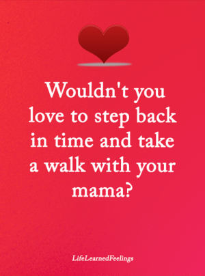 Love, Memes, and Time: Wouldn't you  love to step back  in time and take  a walk with vour  mama?  LifeLearnedFeelings <3