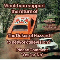 """Memes, Television, and Proud: Wouldyou support  the return of  Southern Rebel  Proud  Southern Deplorable  The Dukes of Hazzard  to network television  Please Comment  """"Yes"""" or""""No"""""""